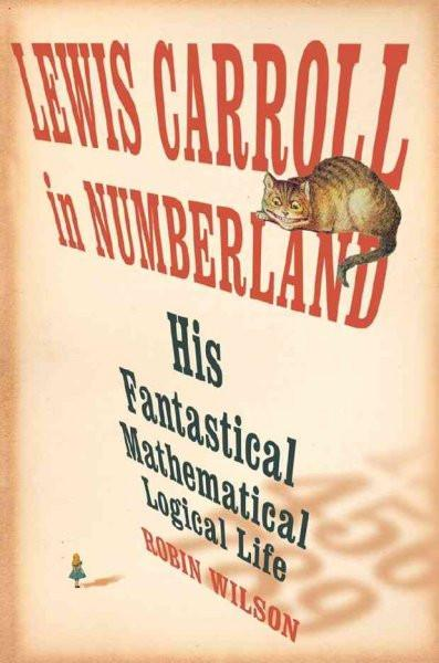 Lewis Carroll in Numberland : His Fantastical Mathematical Logical Life, an Agony in Eight Fits