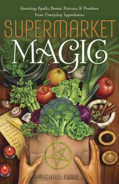Supermarket Magic : Creating Spells, Brews, Potions & Powders from Everyday Ingredients