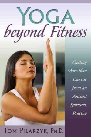 Yoga Beyond Fitness : Getting More Than Exercise From an Ancient Spiritual Practice