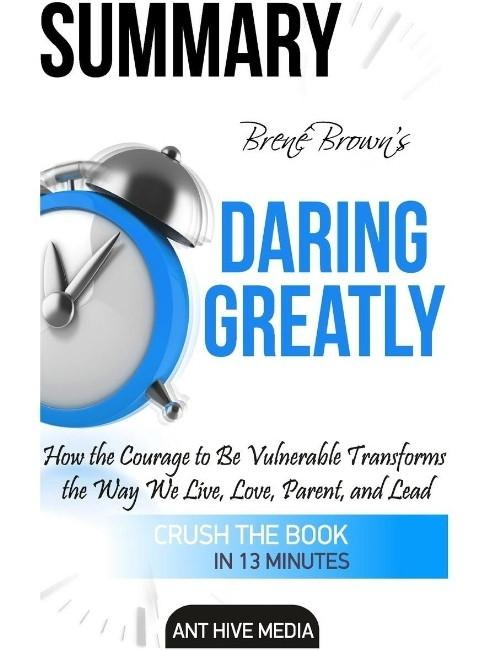 Brene Brown's Daring Greatly Summary : How the Courage to Be Vulnerable Transforms the Way We Live, Love, Parent, and Lead