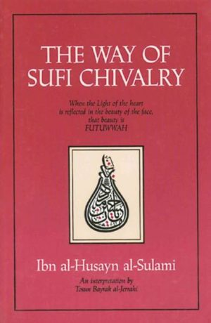 Way of Sufi Chivalry : When the Light of the Heart Is Reflected in the Beauty of the Face, That Beauty Is Futuwwah