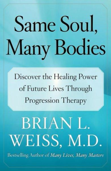 Same Soul, Many Bodies : Discover the Healing Power of Future Lives Through Progression Therapy