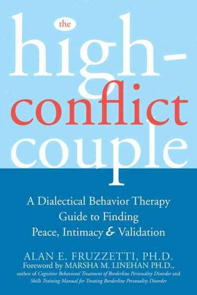 High Conflict Couple : A Dialectical Behavior Therapy Guide to Finding Peace, Intimacy, & Validation