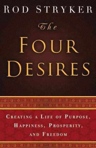 Four Desires : Creating a Life of Purpose, Happiness, Prosperity, and Freedom