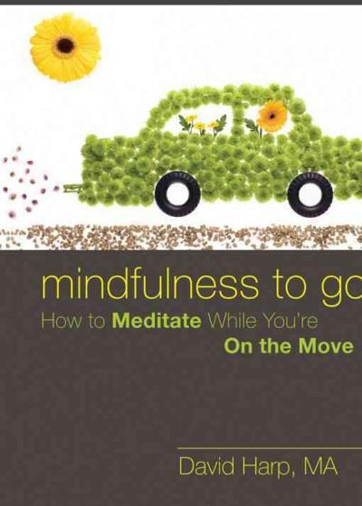 Mindfulness to Go : How to Meditate While You're on the Go