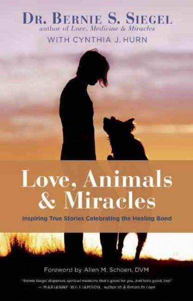 Love, Animals, & Miracles : Inspiring True Stories Celebrating the Healing Bond