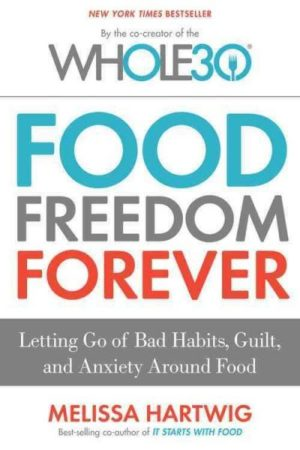 Food Freedom Forever : Letting Go of Bad Habits, Guilt, and Anxiety Around Food