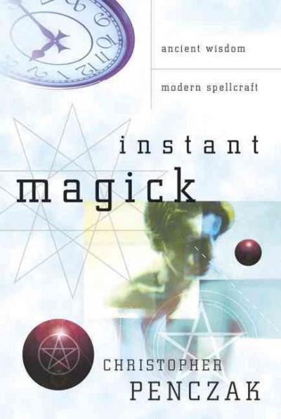 Instant Magick : Ancient Wisdom, Modern Spellcraft