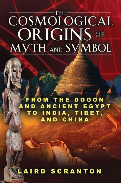Cosmological Origins of Myth and Symbol : From the Dogon and Ancient Egypt to India, Tibet, and China