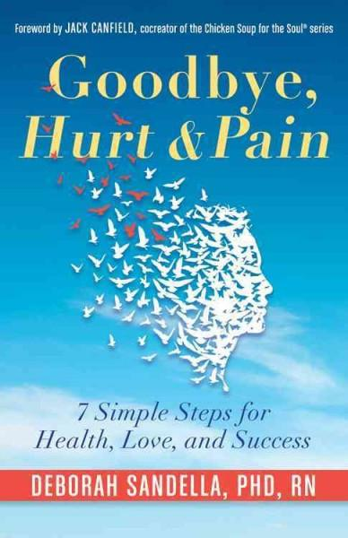 Goodbye, Hurt & Pain : 7 Simple Steps for Health, Love, and Success