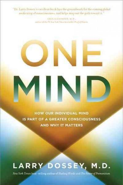 One Mind : How Our Individual Mind Is Part of a Greater Consciousness and Why It Matters
