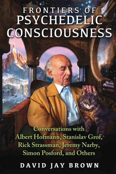 Frontiers of Psychedelic Consciousness : Conversations with Albert Hofmann, Stanislav Grof, Rick Strassman, Jeremy Narby, Simon Posford, and Others