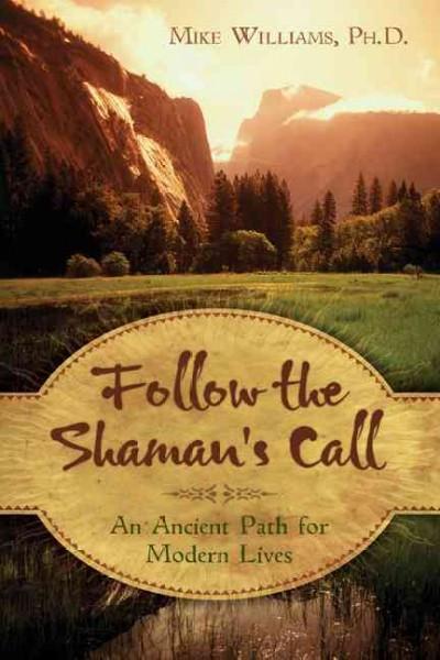 Follow the Shaman's Call : An Ancient Path for Modern Lives