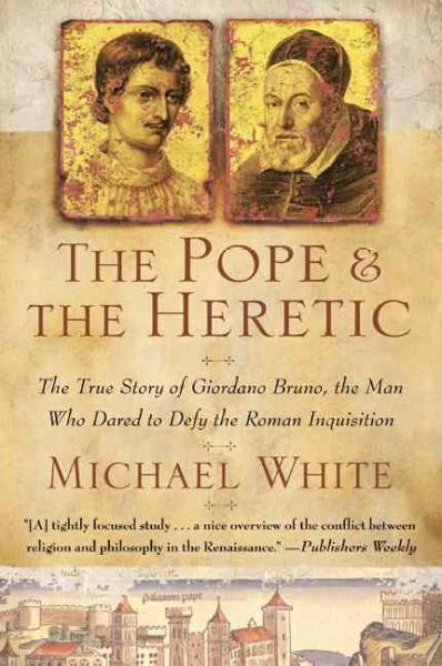 Pope and the Heretic : The True Story of Giordano Bruno, the Man Who Dared to Defy the Roman Inquisition