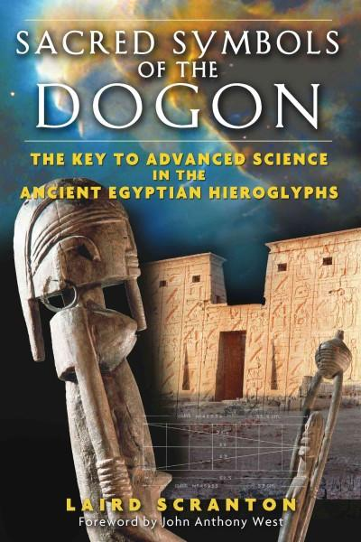 Sacred Symbols of the Dogon : The Key to Advanced Science in the Ancient Egyptian Hieroglyphs
