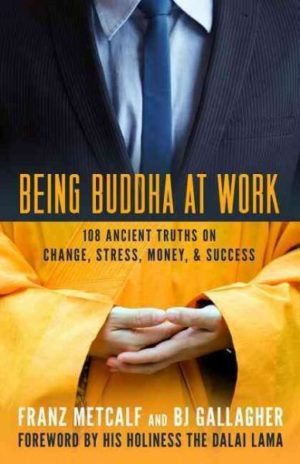 Being Buddha at Work : 108 Ancient Truths on Change, Stress, Money, and Success