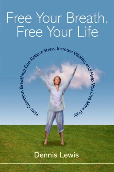 Free Your Breath, Free Your Life : How Conscious Breathing Can Relieve Stress, Increase Vitality, and Help You Live More Fully