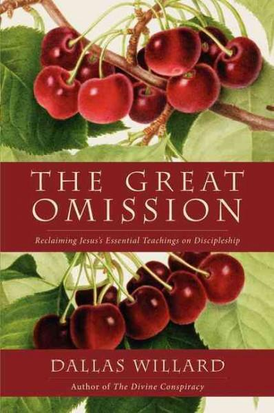 Great Omission : Reclaiming Jesus's Essential Teachings on Discipleship