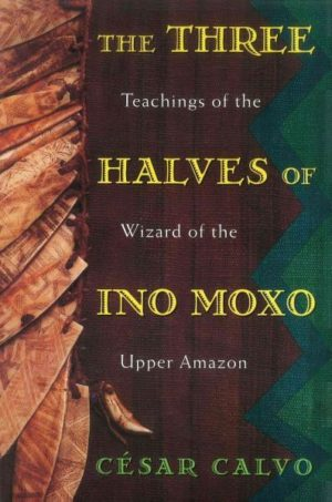 3 Halves of Ino Moxo : Teachings of the Wizard of the Upper Amazon