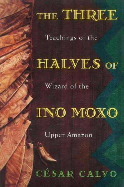 3 Halves of Ino Moxo : Teachings of the Wizard of the Upper Amazon