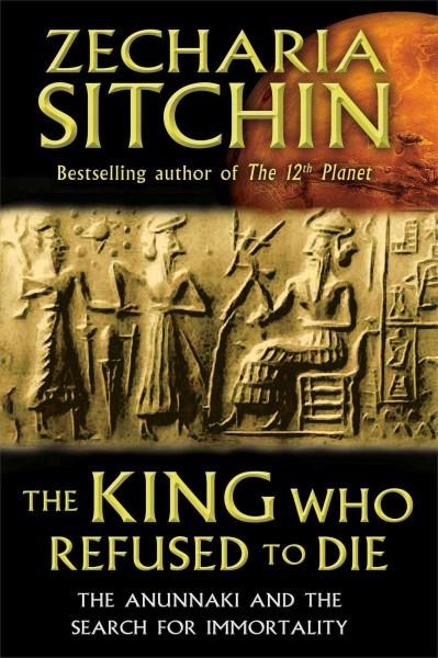 King Who Refused to Die : The Anunnaki and the Search for Immortality