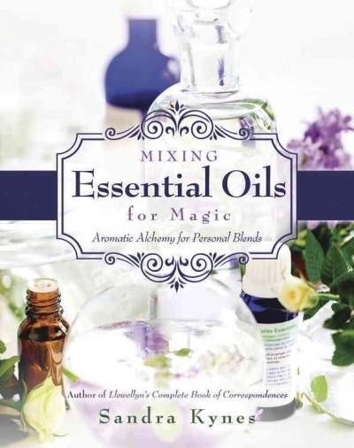 Mixing Essential Oils for Magic : Aromatic Alchemy for Personal Blends