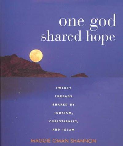 One God, Shared Hope : Twenty Threads Shared by Judaism, Christianity, and Islam