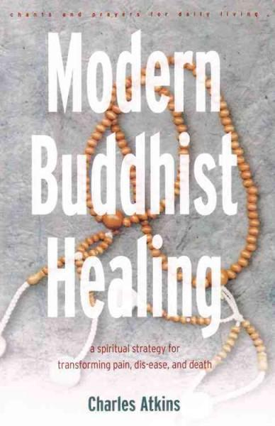 Modern Buddhist Healing : A Spiritual Strategy for Transcending Pain, Dis-Ease, and Death