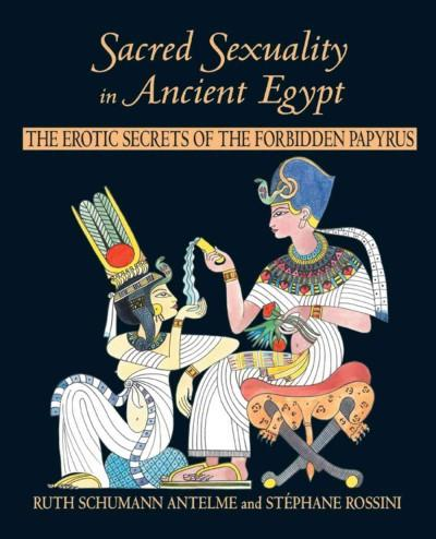 Sacred Sexuality in Ancient Egypt : The Erotic Secrets of the Forbidden Papyrus