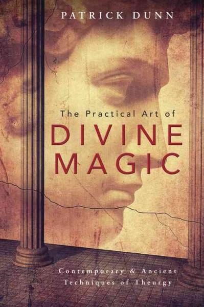 Practical Art of Divine Magic : Contemporary & Ancient Techniques of Theurgy