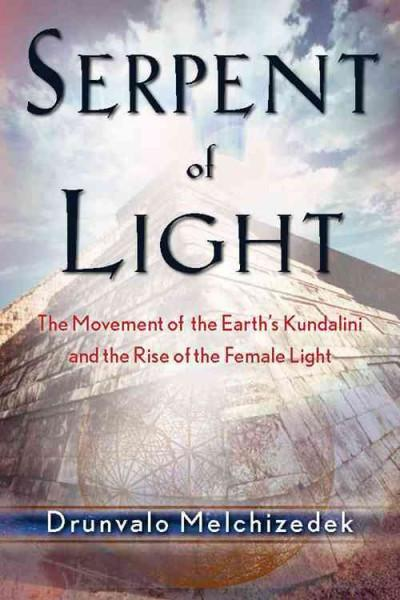 Serpent of Light : The Movement of the Earth's Kundalini and the Rise of the Female Light, 1949 to 2013
