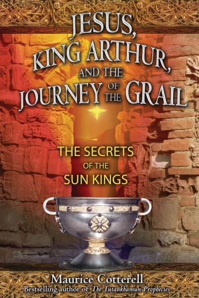 Jesus, King Arthur, And the Journey of the Grail : The Secrets of the Sun Kings