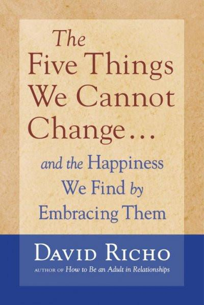 Five Things We Cannot Change : and the happiness we find by embracing them