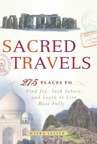 Sacred Travels : 275 Places to Find Joy, Seek Solace, and Learn to Live More Fully