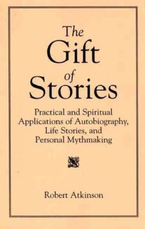 Gift of Stories : Practical and Spiritual Applications of Autobiography, Life Stories, and Personal Mythmaking