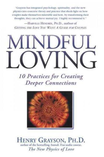 Mindful Loving : 10 Practices for Creating Deeper Connections