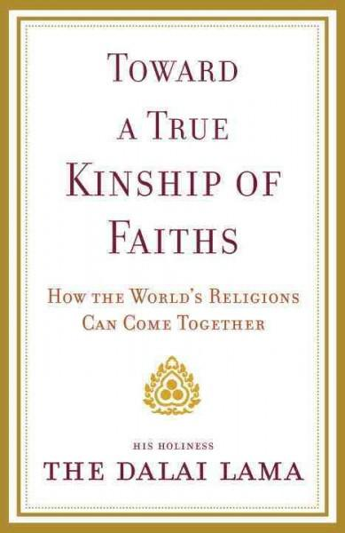 Toward a True Kinship of Faiths: How the World's Religions Can Come Together by His Holiness The Dalai Lama