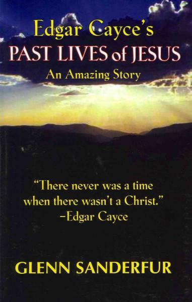 Edgar Cayce's Past Lives of Jesus : An Amazing Story