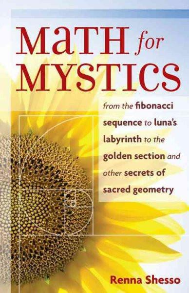 Math for Mystics : From the Fibonacci Sequence to Luna's Labyrinth to the Golden Section and Other Secrets of Sacred Geometry