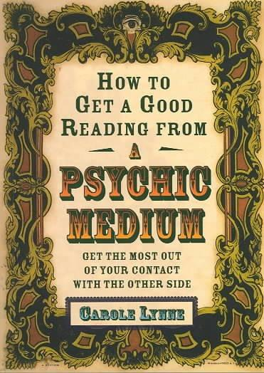 How to Get a Good Reading from a Psychic Medium : Get the Most Out of Your Contact With the Other Side