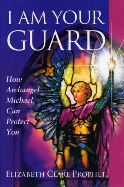 I Am Your Guard : How Archangel Michael Can Protect You