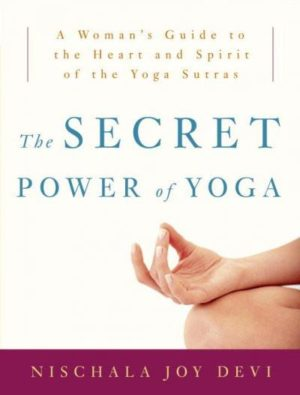 Secret Power of Yoga : A Woman's Guide to the Heart And Spirit of the Yoga Sutras