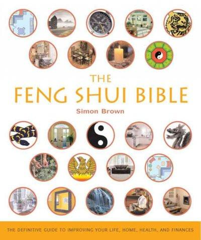 Feng Shui Bible : The Definitive Guide To Improving Your Life, Home, Health, And Finances