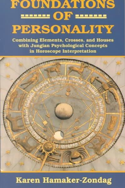 Foundations of Personality : Combining Elements, Crosses, and Houses With Jungian Psychological Concepts in Horoscope Interpretation
