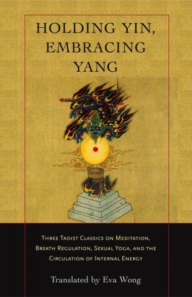 Holding Yin, Embracing Yang : Three Taoist Classics On Meditation, Breath Regulation, Sexual Yoga, And The Circulation Of Internal Energy