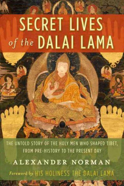 Secret Lives of the Dalai Lama : The Untold Story of the Holy Men Who Shaped Tibet, From Pre-History to the Present Day