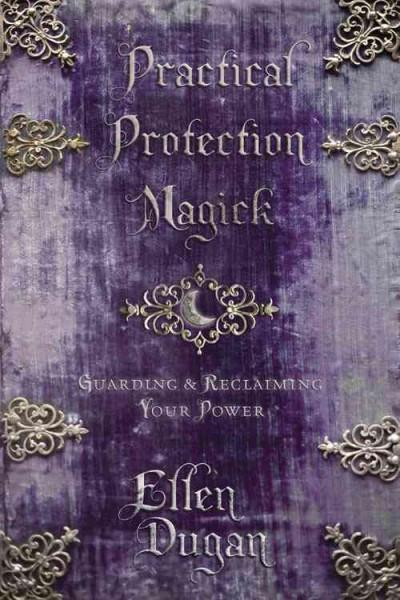 Practical Protection Magick : Guarding & Reclaiming Your Power