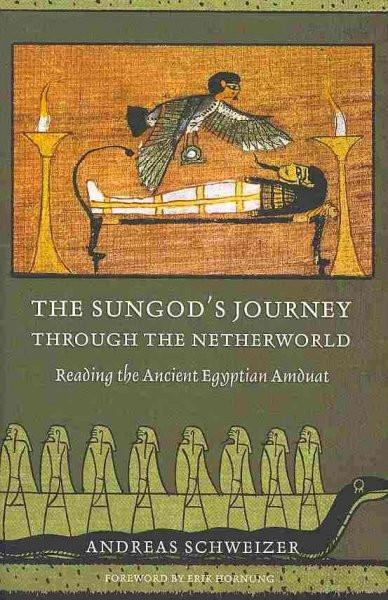 Sungod's Journey Through the Netherworld : Reading the Ancient Egyptian Amduat