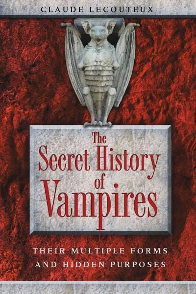 Secret History of Vampires : Their Multiple Forms and Hidden Purposes