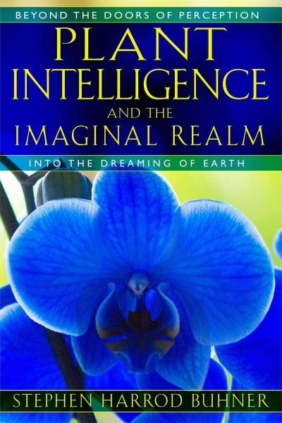 Plant Intelligence and the Imaginal Realm : Beyond the Doors of Perception into the Dreaming of Earth